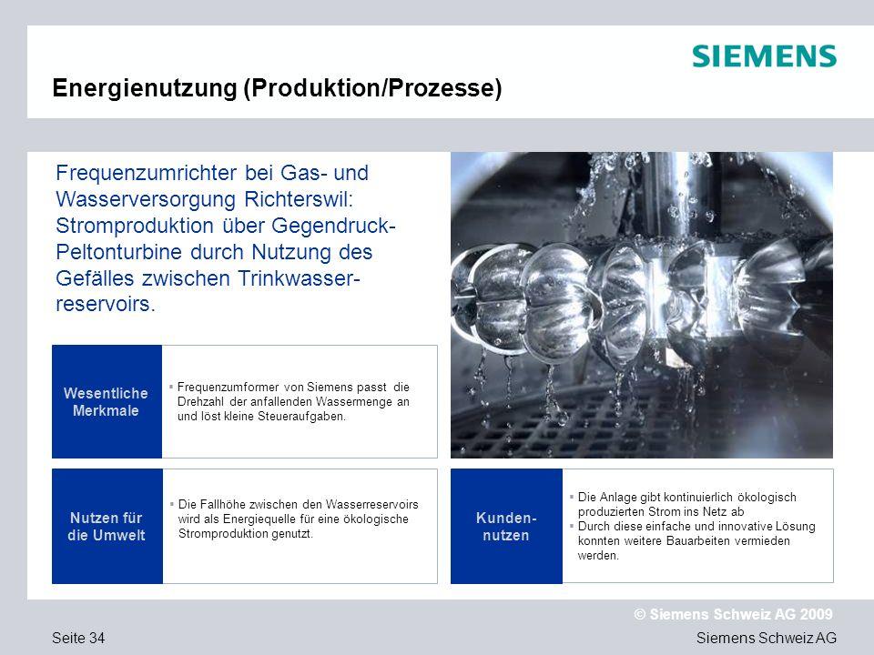 Siemens Schweiz AG © Siemens Schweiz AG 2009 Seite 34 Energienutzung (Produktion/Prozesse) Frequenzumformer von Siemens passt die Drehzahl der anfallenden Wassermenge an und löst kleine Steueraufgaben.