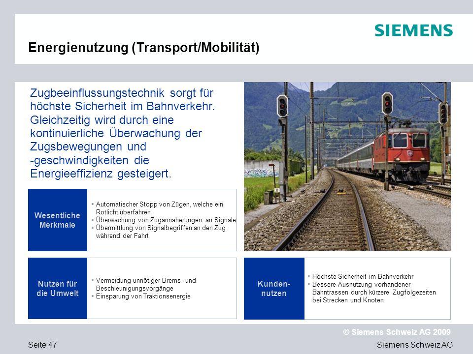 Siemens Schweiz AG © Siemens Schweiz AG 2009 Seite 47 Automatischer Stopp von Zügen, welche ein Rotlicht überfahren Überwachung von Zugannäherungen an Signale Übermittlung von Signalbegriffen an den Zug während der Fahrt Vermeidung unnötiger Brems- und Beschleunigungsvorgänge Einsparung von Traktionsenergie Wesentliche Merkmale Zugbeeinflussungstechnik sorgt für höchste Sicherheit im Bahnverkehr.