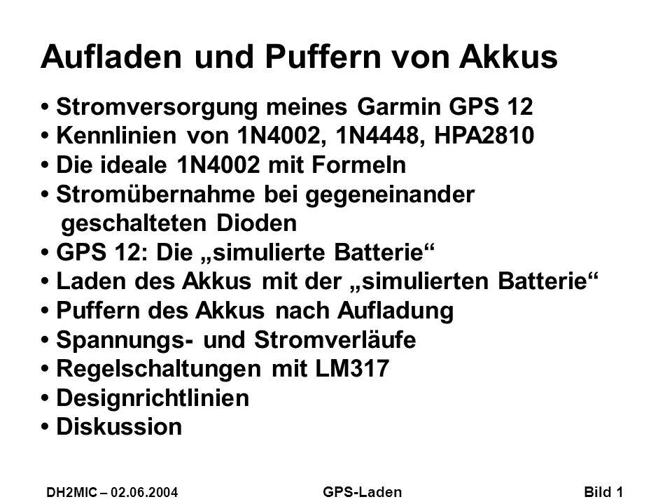 Aufladen und Puffern von Akkus Stromversorgung meines Garmin GPS 12 Kennlinien von 1N4002, 1N4448, HPA2810 Die ideale 1N4002 mit Formeln Stromübernahme bei gegeneinander geschalteten Dioden GPS 12: Die simulierte Batterie Laden des Akkus mit der simulierten Batterie Puffern des Akkus nach Aufladung Spannungs- und Stromverläufe Regelschaltungen mit LM317 Designrichtlinien Diskussion DH2MIC – 02.06.2004 GPS-Laden Bild 1