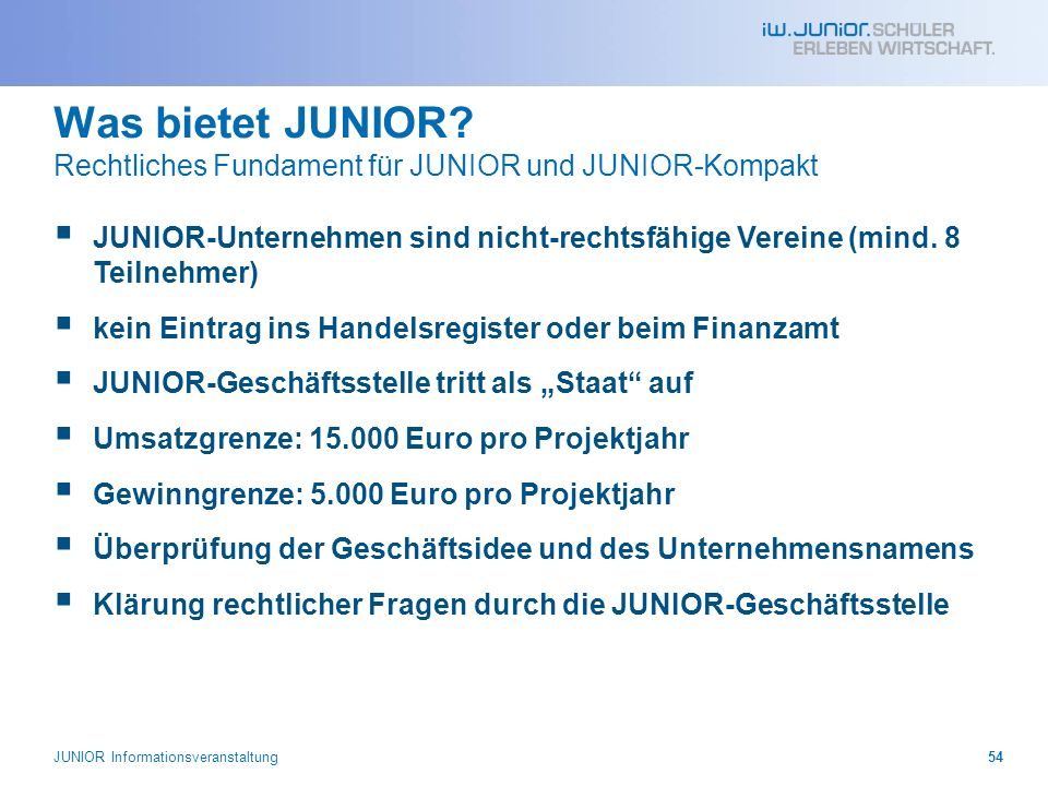 Was bietet JUNIOR? Rechtliches Fundament für JUNIOR und JUNIOR-Kompakt JUNIOR-Unternehmen sind nicht-rechtsfähige Vereine (mind. 8 Teilnehmer) kein Ei