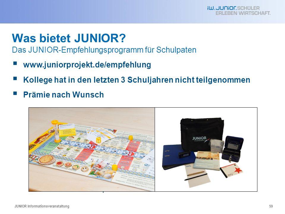 JUNIOR Informationsveranstaltung59 www.juniorprojekt.de/empfehlung Kollege hat in den letzten 3 Schuljahren nicht teilgenommen Prämie nach Wunsch JUNIOR-Brettspiel JUNIOR-Starter-Kit Was bietet JUNIOR.