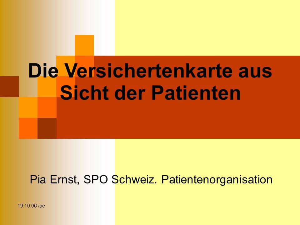 19.10.06 /pe Die Versichertenkarte aus Sicht der Patienten Pia Ernst, SPO Schweiz.