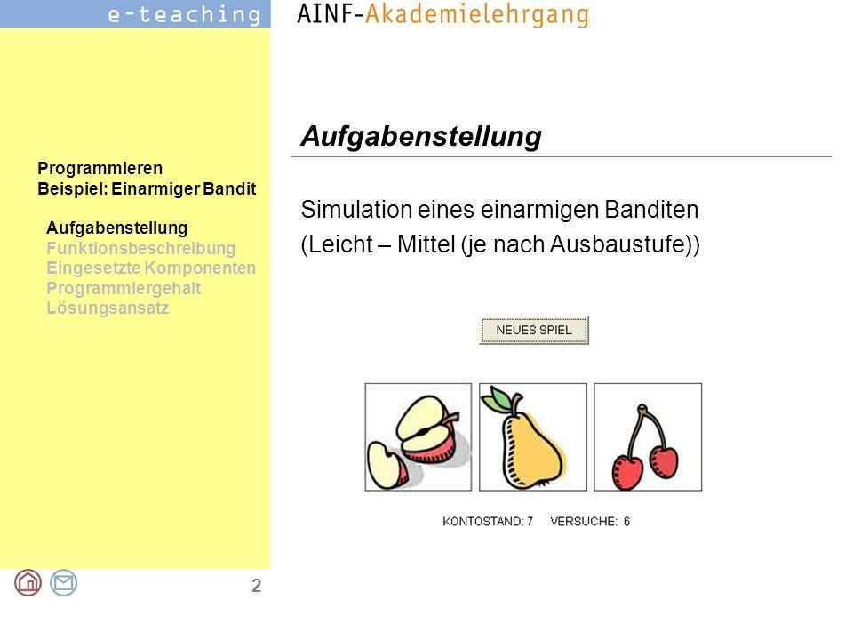 3 Programmieren Beispiel: Einarmiger Bandit Aufgabenstellung Funktionsbeschreibung Eingesetzte Komponenten Programmiergehalt Lösungsansatz Funktionsbeschreibung (Stufe 1) Es wird ein Bild angezeigt und per Mausklick auf eine Schaltfläche durch ein anderes Bild ersetzt.