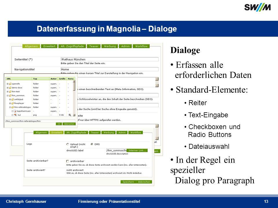 Christoph GernhäuserFirmierung oder Präsentationstitel13 Datenerfassung in Magnolia – Dialoge Dialoge Erfassen alle erforderlichen Daten Standard-Elemente: Reiter Text-Eingabe Checkboxen und Radio Buttons Dateiauswahl In der Regel ein spezieller Dialog pro Paragraph