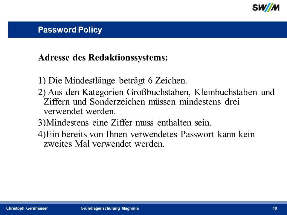 Christoph GernhäuserGrundlagenschulung Magnolia18 Password Policy Adresse des Redaktionssystems: 1) Die Mindestlänge beträgt 6 Zeichen.