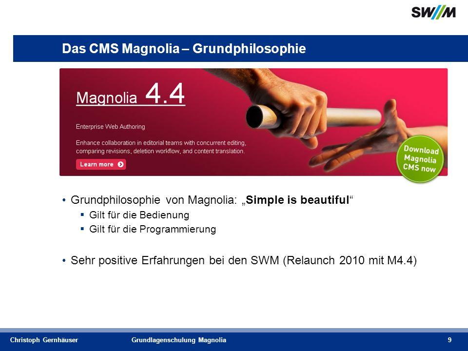 Christoph GernhäuserGrundlagenschulung Magnolia9 Das CMS Magnolia – Grundphilosophie Grundphilosophie von Magnolia: Simple is beautiful Gilt für die Bedienung Gilt für die Programmierung Sehr positive Erfahrungen bei den SWM (Relaunch 2010 mit M4.4)