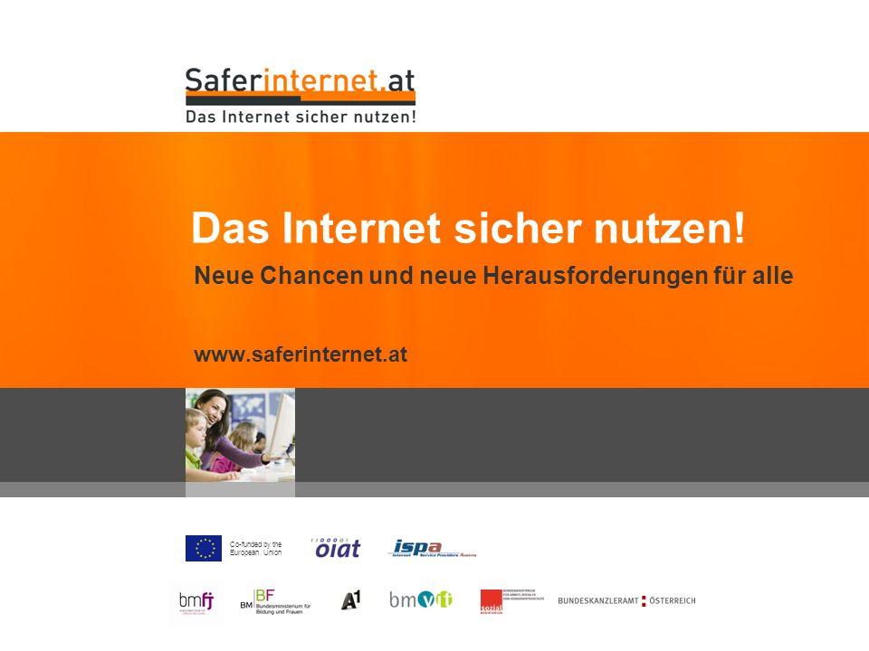 Co-funded by the European Union Neue Chancen und neue Herausforderungen für alle www.saferinternet.at Das Internet sicher nutzen!