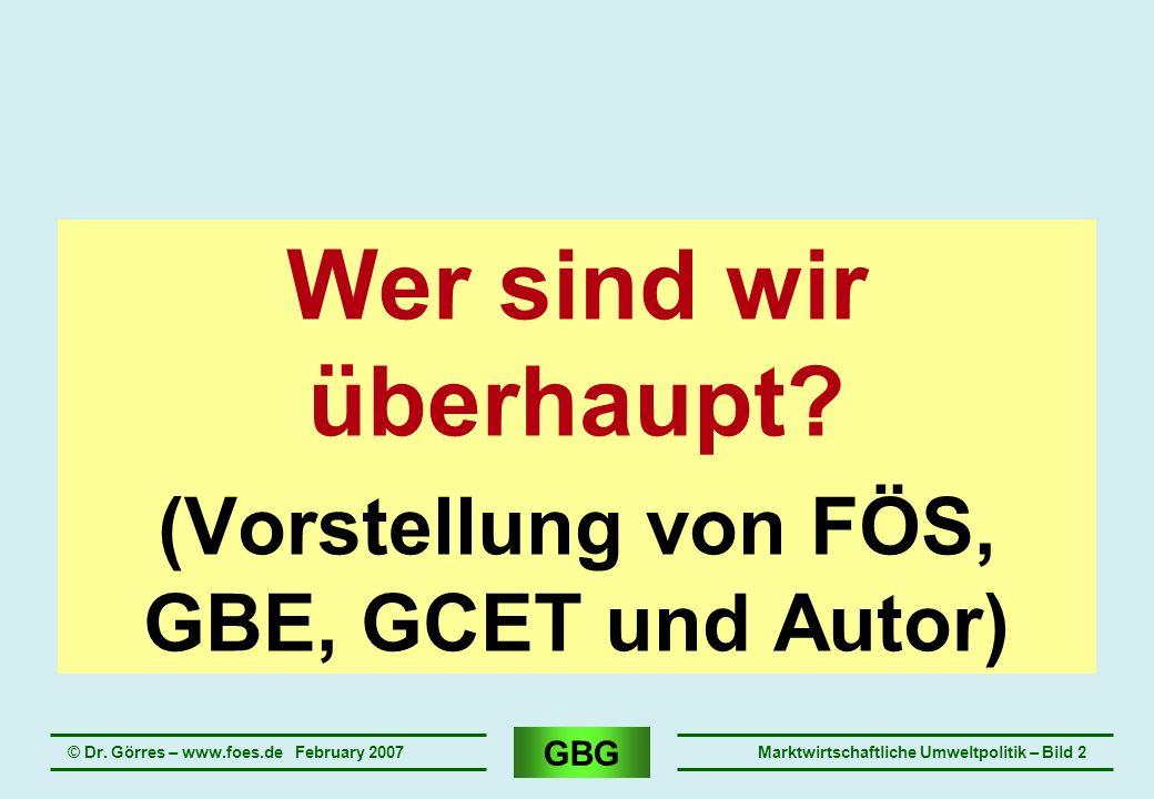 GBG © Dr. Görres – www.foes.de February 2007Marktwirtschaftliche Umweltpolitik – Bild 2 Wer sind wir überhaupt? (Vorstellung von FÖS, GBE, GCET und Au