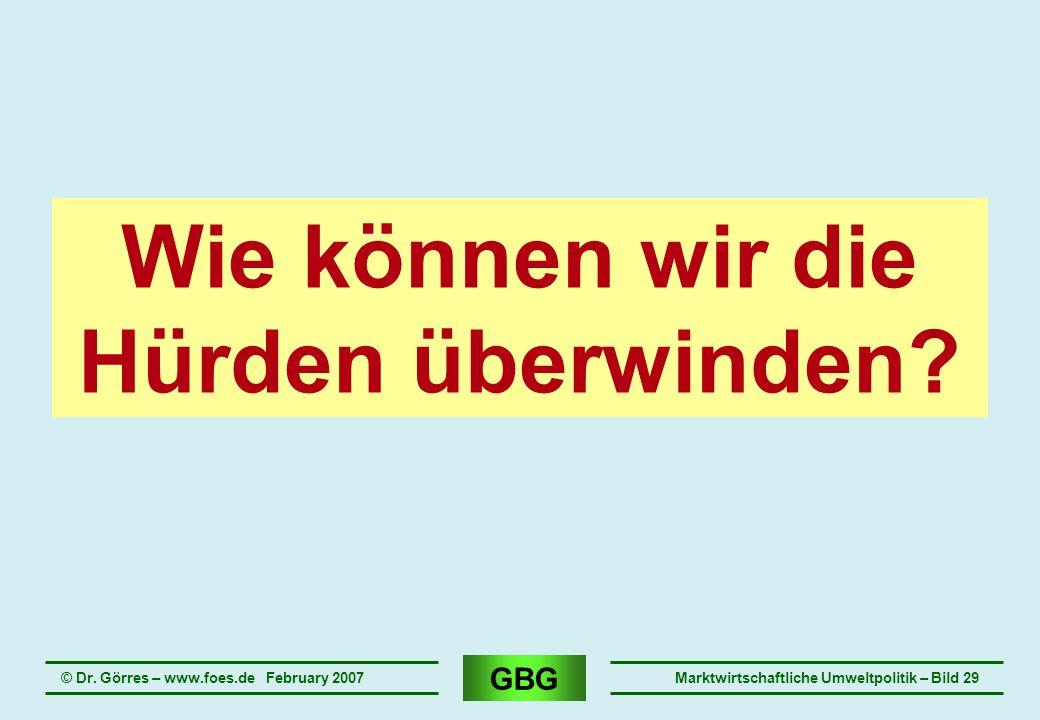 GBG © Dr. Görres – www.foes.de February 2007Marktwirtschaftliche Umweltpolitik – Bild 29 Wie können wir die Hürden überwinden?