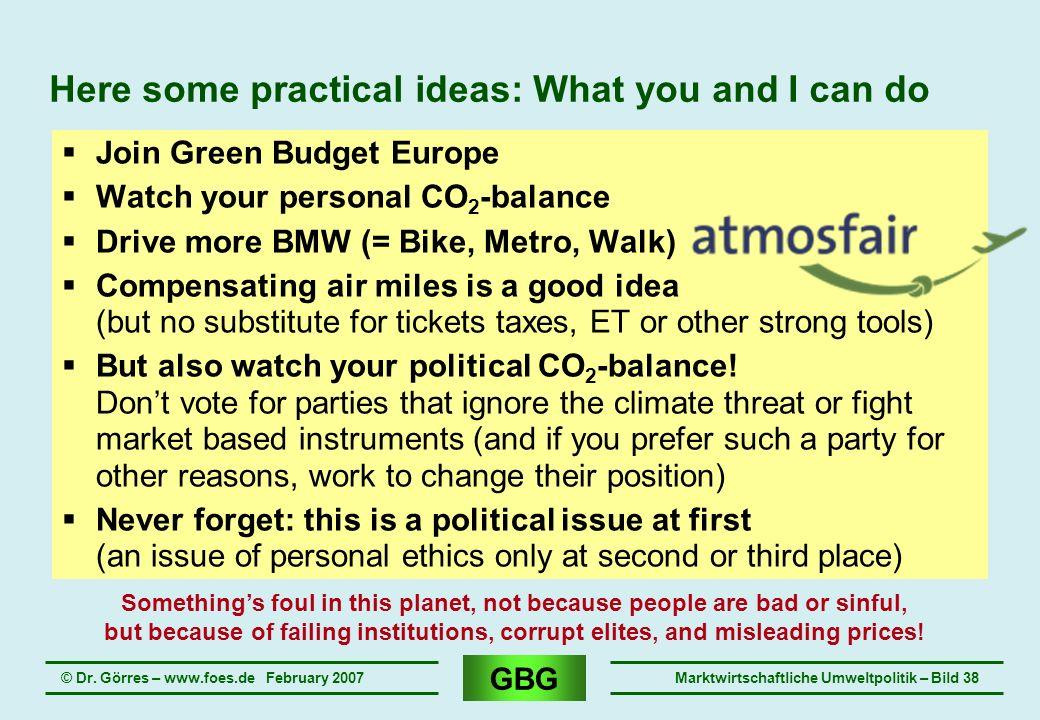 GBG © Dr. Görres – www.foes.de February 2007Marktwirtschaftliche Umweltpolitik – Bild 38 Here some practical ideas: What you and I can do Join Green B