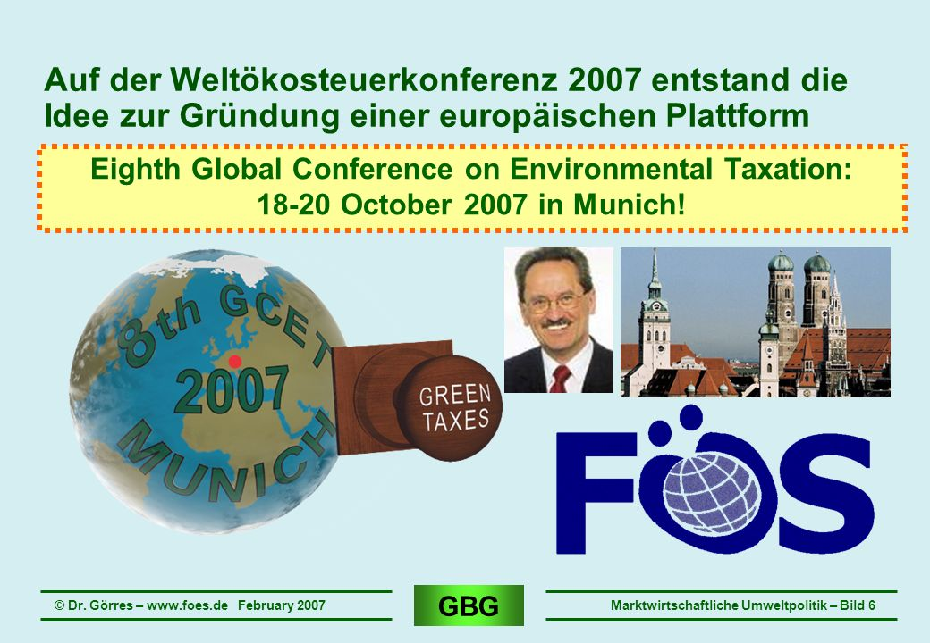 GBG © Dr. Görres – www.foes.de February 2007Marktwirtschaftliche Umweltpolitik – Bild 6 Auf der Weltökosteuerkonferenz 2007 entstand die Idee zur Grün