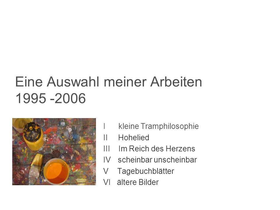 Eine Auswahl meiner Arbeiten 1995 -2006 I kleine Tramphilosophie II Hohelied III Im Reich des Herzens IV scheinbar unscheinbar V Tagebuchblätter VI äl