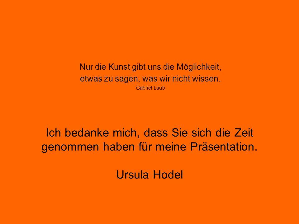 Ich bedanke mich, dass Sie sich die Zeit genommen haben für meine Präsentation. Ursula Hodel Nur die Kunst gibt uns die Möglichkeit, etwas zu sagen, w