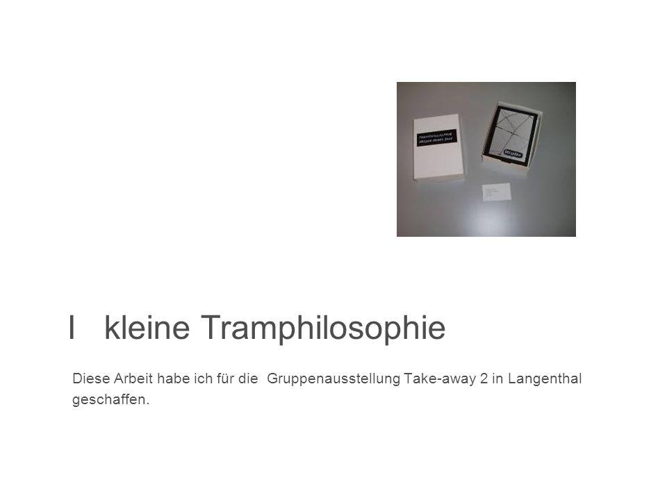 I kleine Tramphilosophie Diese Arbeit habe ich für die Gruppenausstellung Take-away 2 in Langenthal geschaffen.