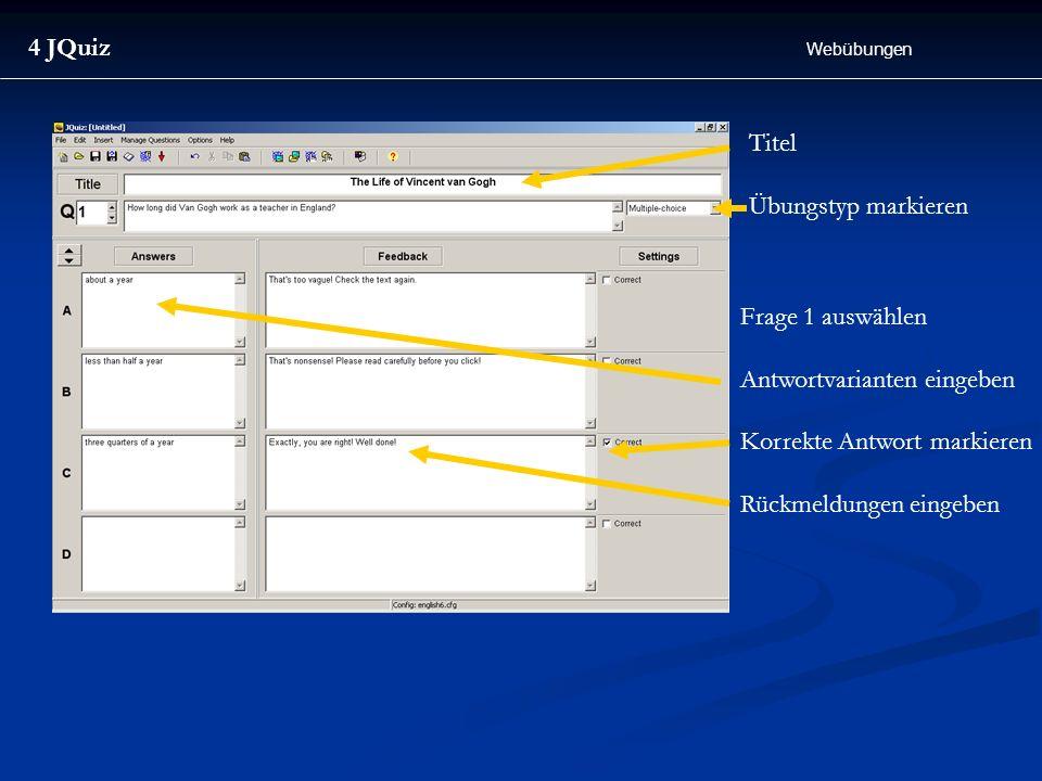 4 JQuiz Webübungen Titel Übungstyp markieren Frage 1 auswählen Antwortvarianten eingeben Korrekte Antwort markieren Rückmeldungen eingeben