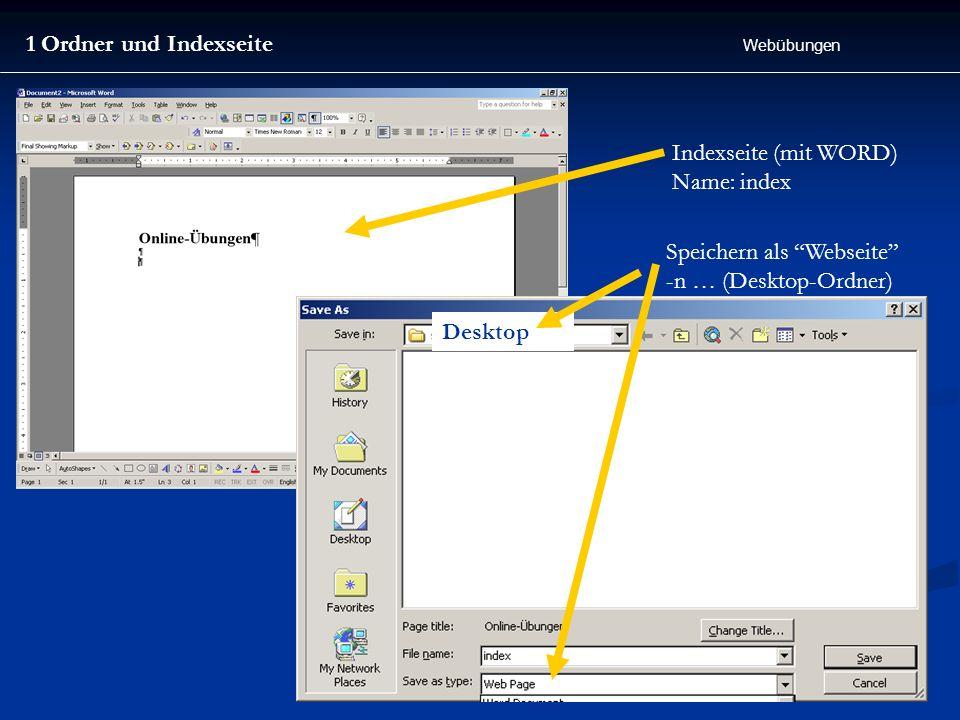 1 Ordner und Indexseite Webübungen Indexseite (mit WORD) Name: index Speichern als Webseite -n … (Desktop-Ordner) Desktop