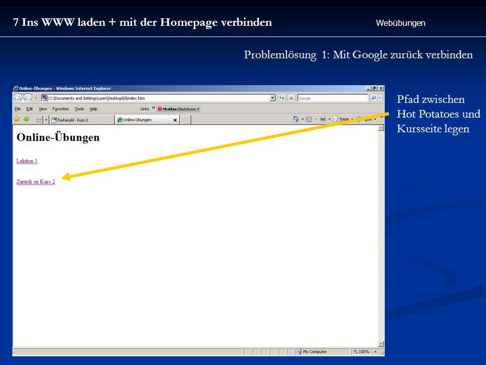 7 Ins WWW laden + mit der Homepage verbinden Webübungen Pfad zwischen Hot Potatoes und Kursseite legen Problemlösung 1: Mit Google zurück verbinden