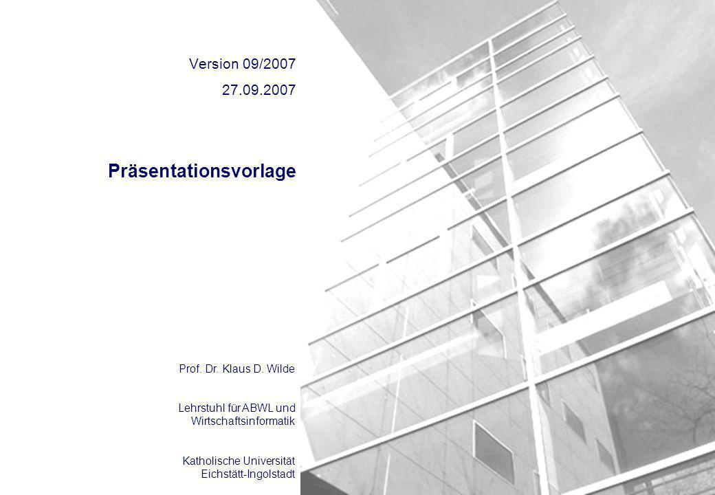 Prof. Dr. Klaus D. Wilde Lehrstuhl für ABWL und Wirtschaftsinformatik Katholische Universität Eichstätt-Ingolstadt Präsentationsvorlage Version 09/200