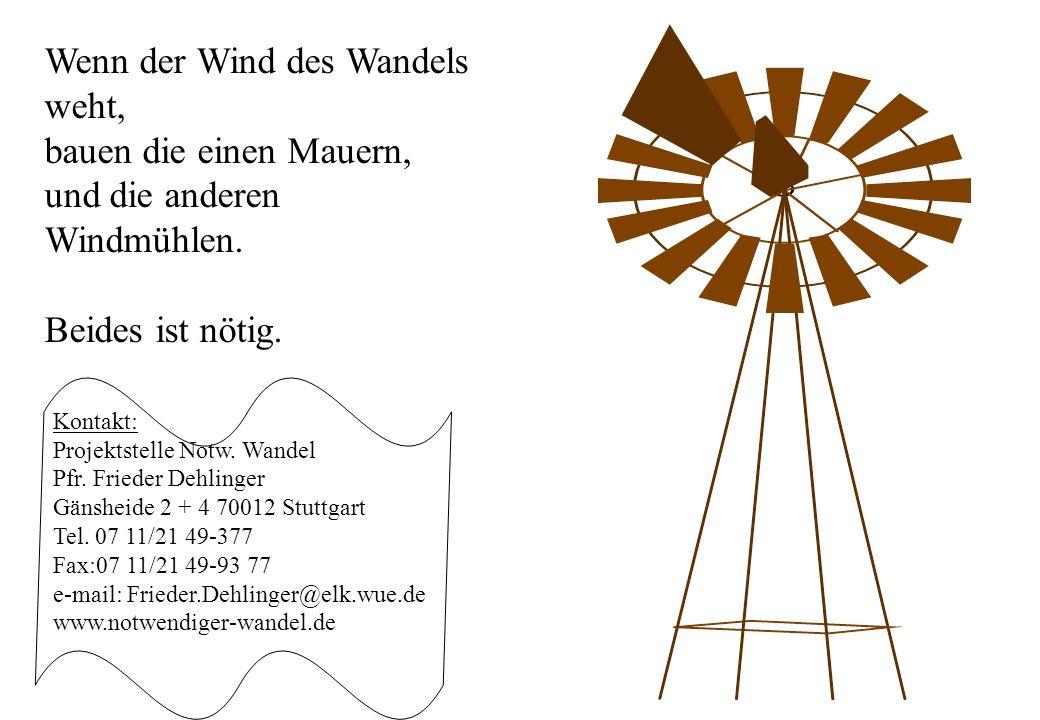 Wenn der Wind des Wandels weht, bauen die einen Mauern, und die anderen Windmühlen. Beides ist nötig. Kontakt: Projektstelle Notw. Wandel Pfr. Frieder
