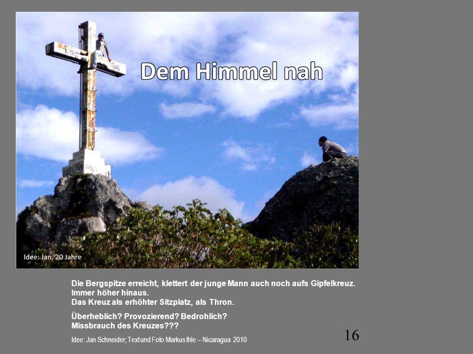 16 Die Bergspitze erreicht, klettert der junge Mann auch noch aufs Gipfelkreuz. Immer höher hinaus. Das Kreuz als erhöhter Sitzplatz, als Thron. Überh