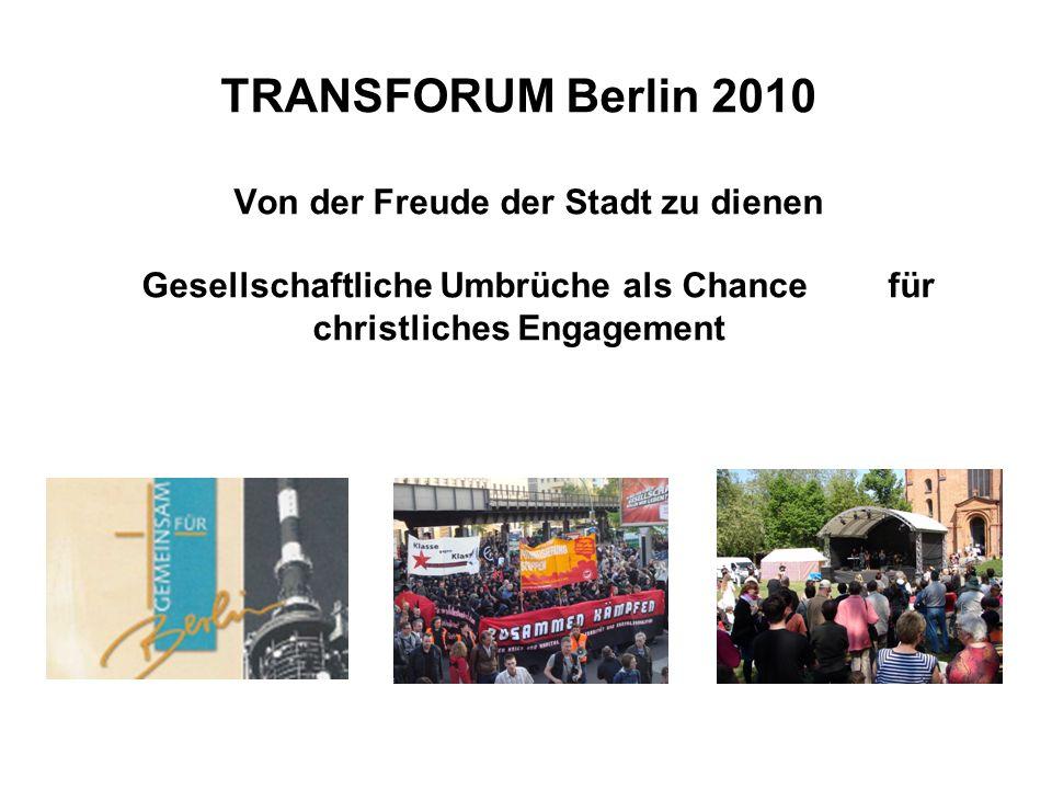 TRANSFORUM Berlin 2010 Von der Freude der Stadt zu dienen Gesellschaftliche Umbrüche als Chance für christliches Engagement