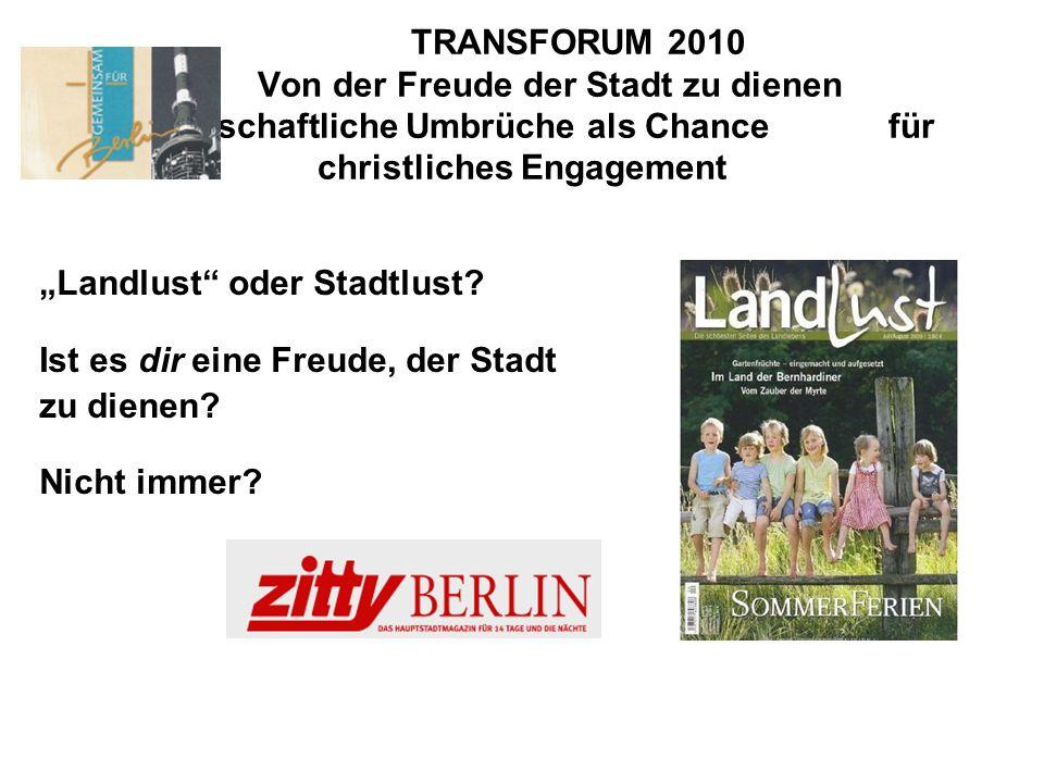 TRANSFORUM 2010 Von der Freude der Stadt zu dienen Gesellschaftliche Umbrüche als Chance für christliches Engagement Landlust oder Stadtlust? Ist es d
