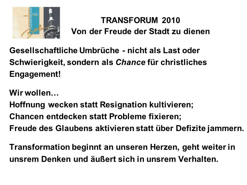TRANSFORUM 2010 Von der Freude der Stadt zu dienen Gesellschaftliche Umbrüche - nicht als Last oder Schwierigkeit, sondern als Chance für christliches Engagement.