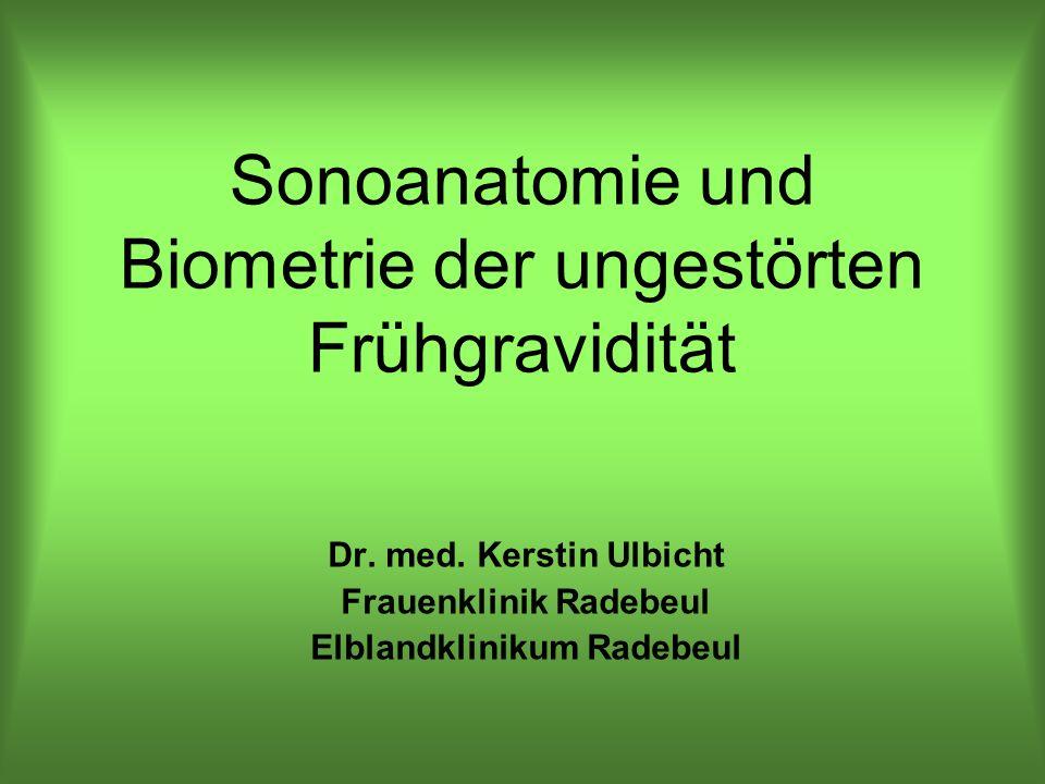 Sonoanatomie und Biometrie der ungestörten Frühgravidität Dr. med. Kerstin Ulbicht Frauenklinik Radebeul Elblandklinikum Radebeul