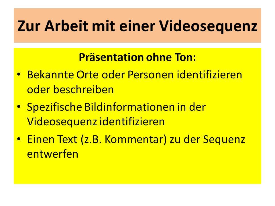Zur Arbeit mit einer Videosequenz Präsentation ohne Ton: Bekannte Orte oder Personen identifizieren oder beschreiben Spezifische Bildinformationen in der Videosequenz identifizieren Einen Text (z.B.