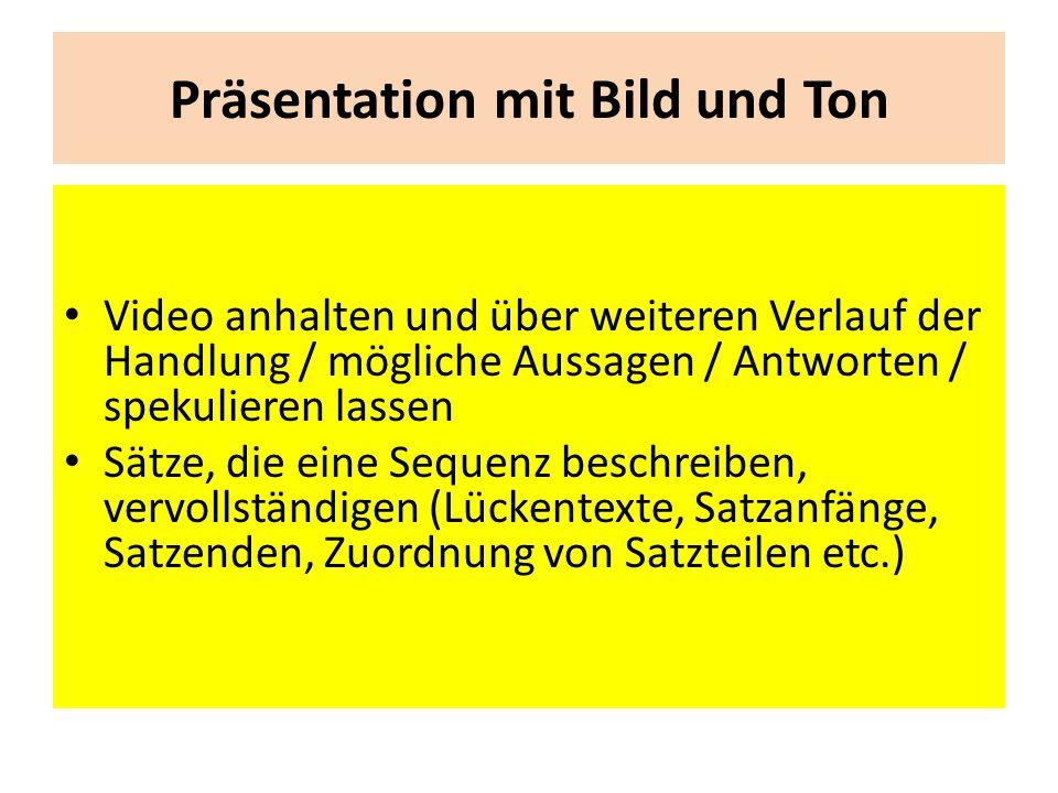 Präsentation mit Bild und Ton Video anhalten und über weiteren Verlauf der Handlung / mögliche Aussagen / Antworten / spekulieren lassen Sätze, die eine Sequenz beschreiben, vervollständigen (Lückentexte, Satzanfänge, Satzenden, Zuordnung von Satzteilen etc.)