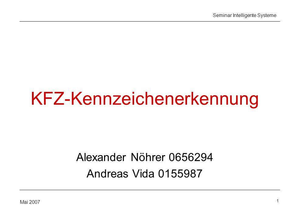 1 Mai 2007 Seminar Intelligente Systeme KFZ-Kennzeichenerkennung Alexander Nöhrer 0656294 Andreas Vida 0155987