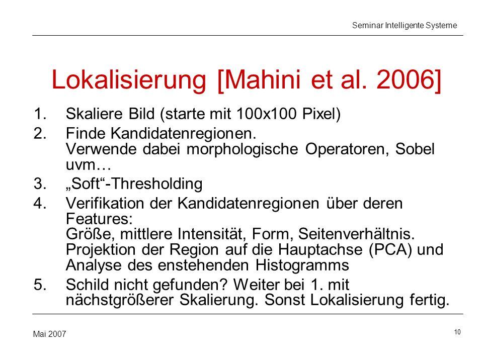 10 Mai 2007 Seminar Intelligente Systeme Lokalisierung [Mahini et al. 2006] 1.Skaliere Bild (starte mit 100x100 Pixel) 2.Finde Kandidatenregionen. Ver