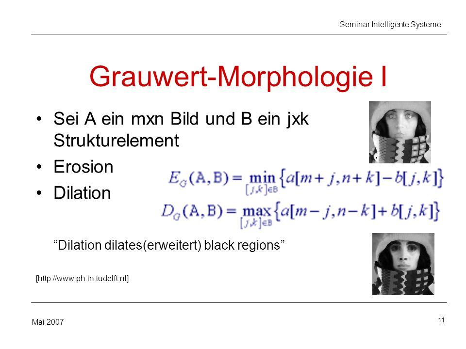 11 Mai 2007 Seminar Intelligente Systeme Grauwert-Morphologie I Sei A ein mxn Bild und B ein jxk Strukturelement Erosion Dilation Dilation dilates(erweitert) black regions [http://www.ph.tn.tudelft.nl]