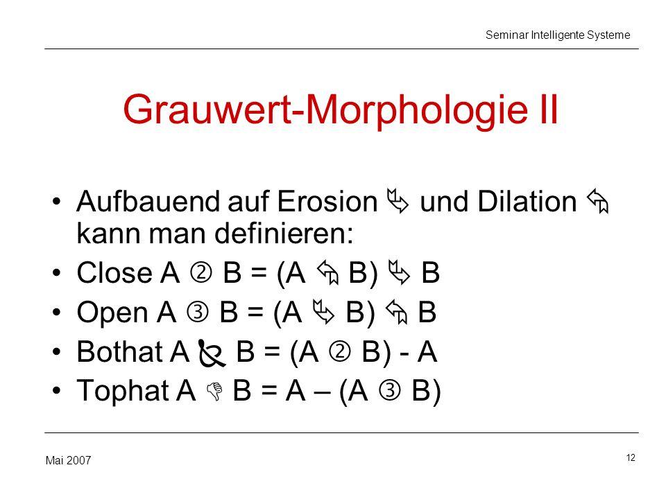 12 Mai 2007 Seminar Intelligente Systeme Grauwert-Morphologie II Aufbauend auf Erosion und Dilation kann man definieren: Close A B = (A B) B Open A B = (A B) B Bothat A B = (A B) - A Tophat A B = A – (A B)