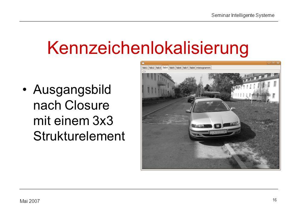 16 Mai 2007 Seminar Intelligente Systeme Kennzeichenlokalisierung Ausgangsbild nach Closure mit einem 3x3 Strukturelement