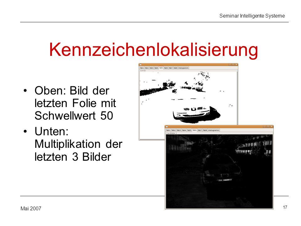 17 Mai 2007 Seminar Intelligente Systeme Kennzeichenlokalisierung Oben: Bild der letzten Folie mit Schwellwert 50 Unten: Multiplikation der letzten 3 Bilder