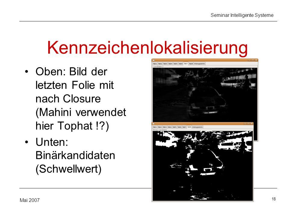 18 Mai 2007 Seminar Intelligente Systeme Kennzeichenlokalisierung Oben: Bild der letzten Folie mit nach Closure (Mahini verwendet hier Tophat ! ) Unten: Binärkandidaten (Schwellwert)