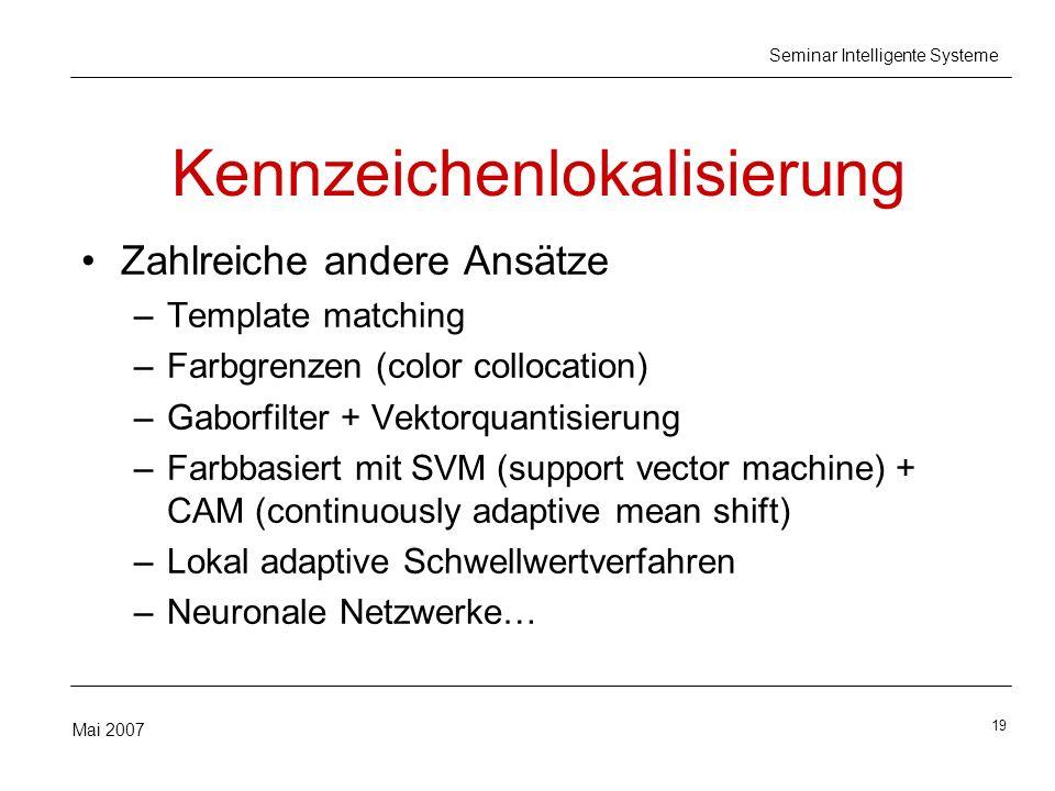 19 Mai 2007 Seminar Intelligente Systeme Kennzeichenlokalisierung Zahlreiche andere Ansätze –Template matching –Farbgrenzen (color collocation) –Gabor