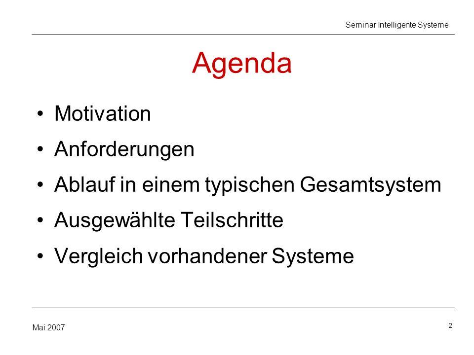 2 Mai 2007 Seminar Intelligente Systeme Agenda Motivation Anforderungen Ablauf in einem typischen Gesamtsystem Ausgewählte Teilschritte Vergleich vorhandener Systeme