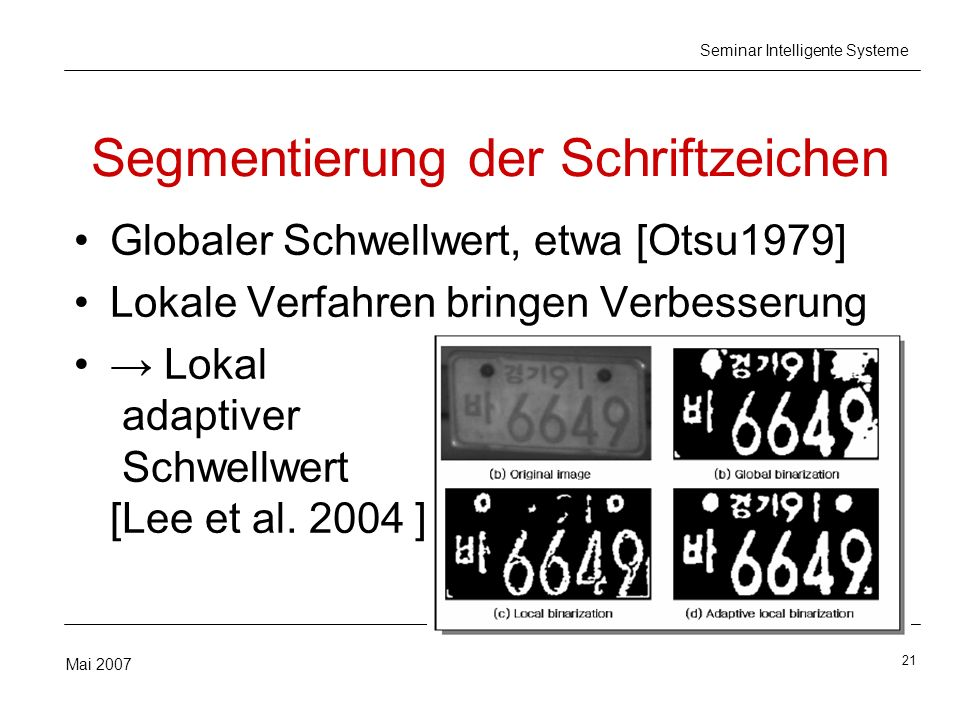21 Mai 2007 Seminar Intelligente Systeme Segmentierung der Schriftzeichen Globaler Schwellwert, etwa [Otsu1979] Lokale Verfahren bringen Verbesserung Lokal adaptiver Schwellwert [Lee et al.