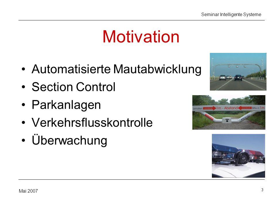 3 Mai 2007 Seminar Intelligente Systeme Motivation Automatisierte Mautabwicklung Section Control Parkanlagen Verkehrsflusskontrolle Überwachung