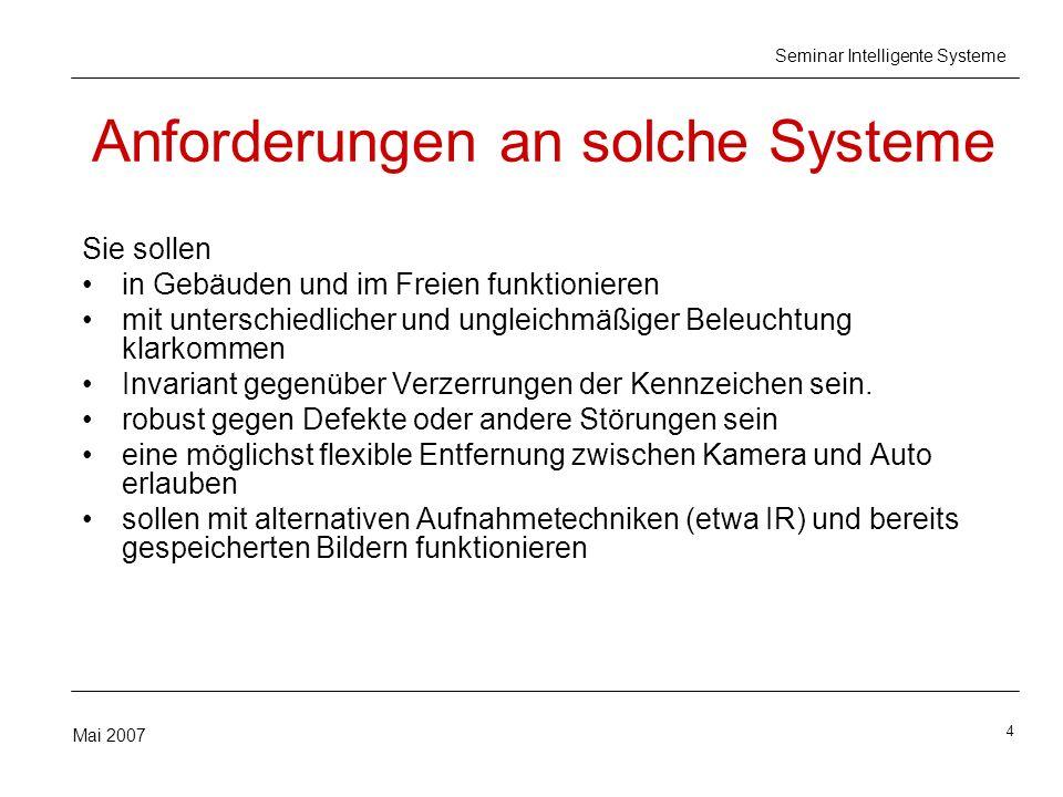 4 Mai 2007 Seminar Intelligente Systeme Anforderungen an solche Systeme Sie sollen in Gebäuden und im Freien funktionieren mit unterschiedlicher und ungleichmäßiger Beleuchtung klarkommen Invariant gegenüber Verzerrungen der Kennzeichen sein.