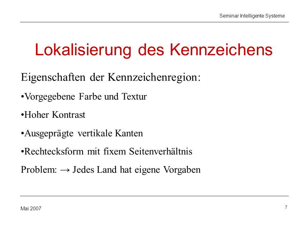 7 Mai 2007 Seminar Intelligente Systeme Lokalisierung des Kennzeichens Eigenschaften der Kennzeichenregion: Vorgegebene Farbe und Textur Hoher Kontras