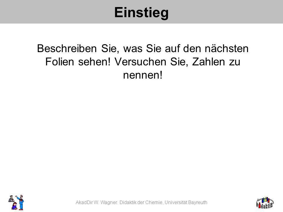 Einstieg AkadDir W. Wagner. Didaktik der Chemie, Universität Bayreuth Beschreiben Sie, was Sie auf den nächsten Folien sehen! Versuchen Sie, Zahlen zu