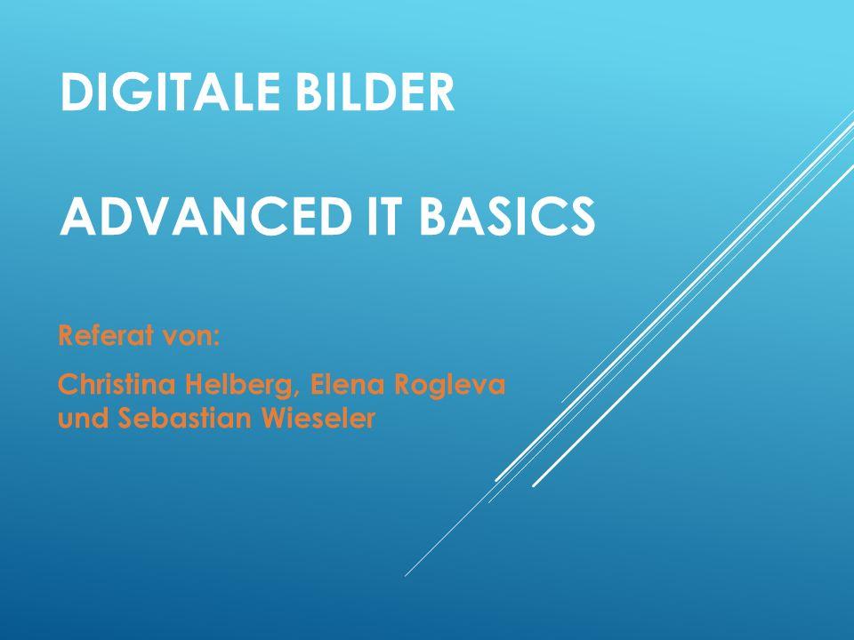 DIGITALE BILDER ADVANCED IT BASICS Referat von: Christina Helberg, Elena Rogleva und Sebastian Wieseler