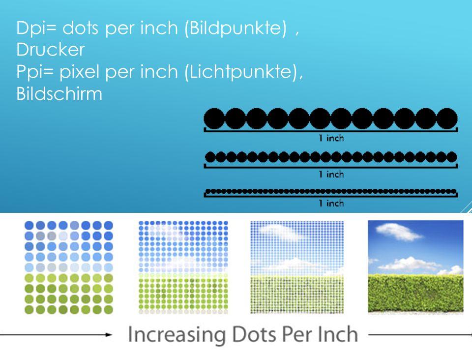 Dpi= dots per inch (Bildpunkte), Drucker Ppi= pixel per inch (Lichtpunkte), Bildschirm
