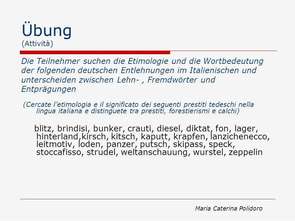 Übung (Attività) Die Teilnehmer suchen deutsche Entlehnungen und Entprägungen in anderen europäischen Sprachen (Cercate prestiti e calchi tedeschi in altre lingue europee) Maria Caterina Polidoro