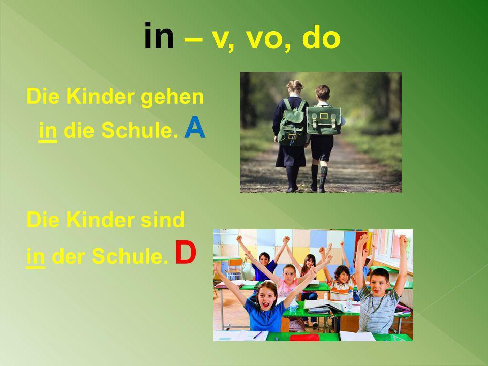 in – v, vo, do Die Kinder gehen in die Schule. A Die Kinder sind in der Schule. D