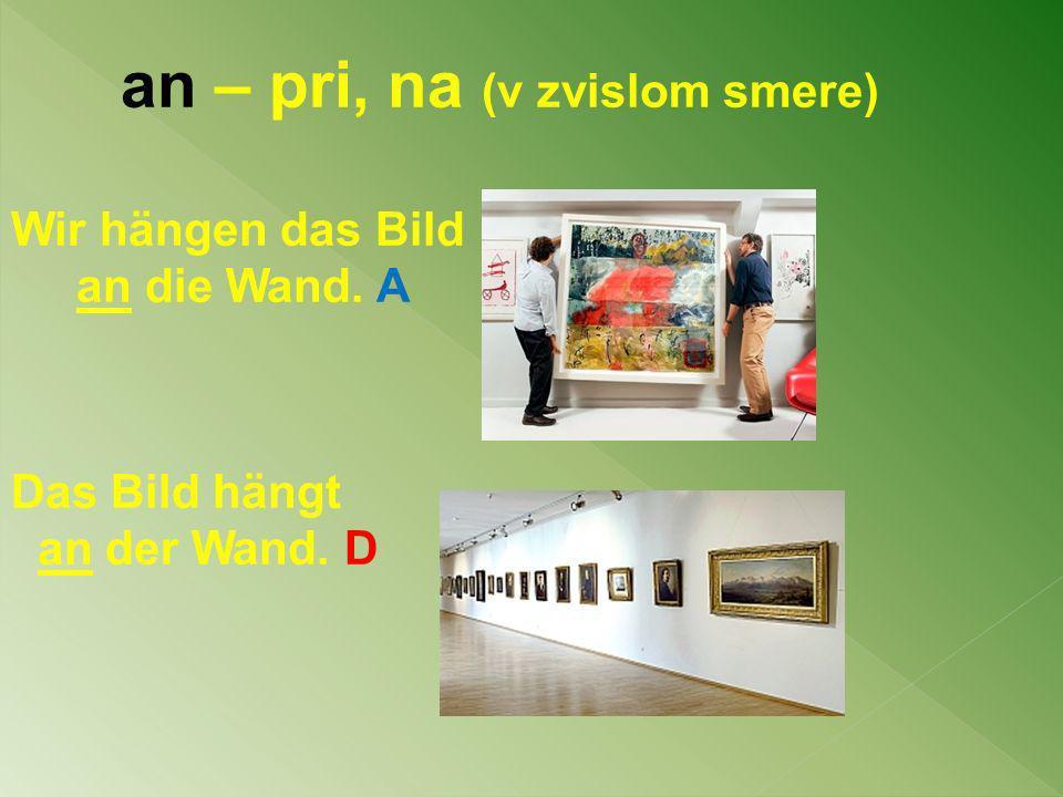 an – pri, na (v zvislom smere) Wir hängen das Bild an die Wand. A Das Bild hängt an der Wand. D