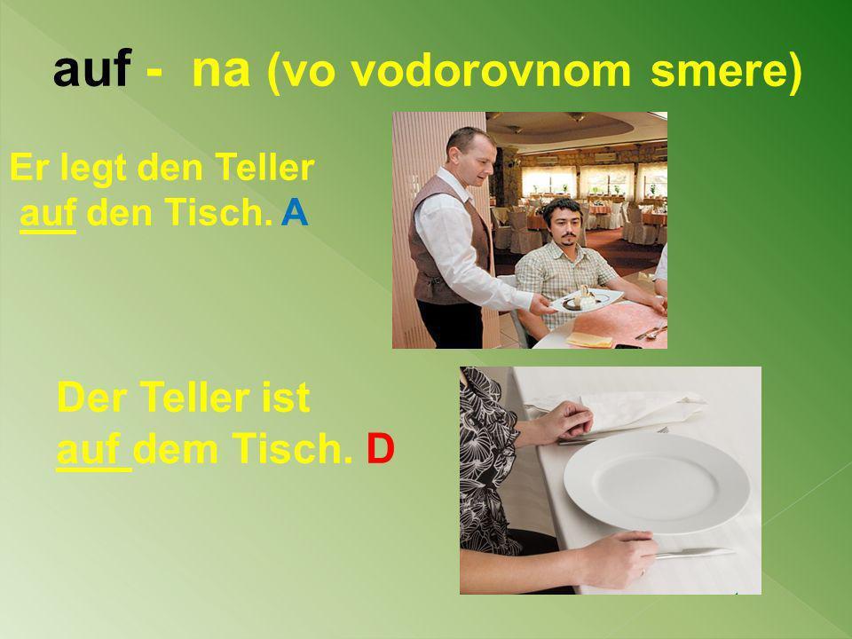 auf - na (vo vodorovnom smere) Er legt den Teller auf den Tisch. A Der Teller ist auf dem Tisch. D